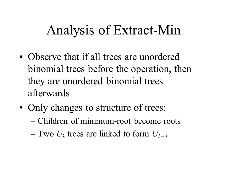 Analysis of Extract-Min Observe that if all trees are unordered binomial trees before the operation, then they are unordered binomial trees afterwards Only changes to structure of trees: –Children of minimum-root become roots –Two U k trees are linked to form U k+1