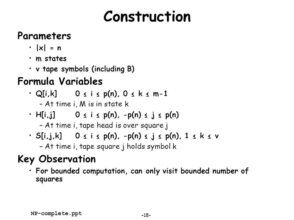 –18– NP-complete.ppt Construction Parameters |x| = n m states v tape symbols (including B) Formula Variables Q[i,k]0 ≤ i ≤ p(n), 0 ≤ k ≤ m-1 –At time