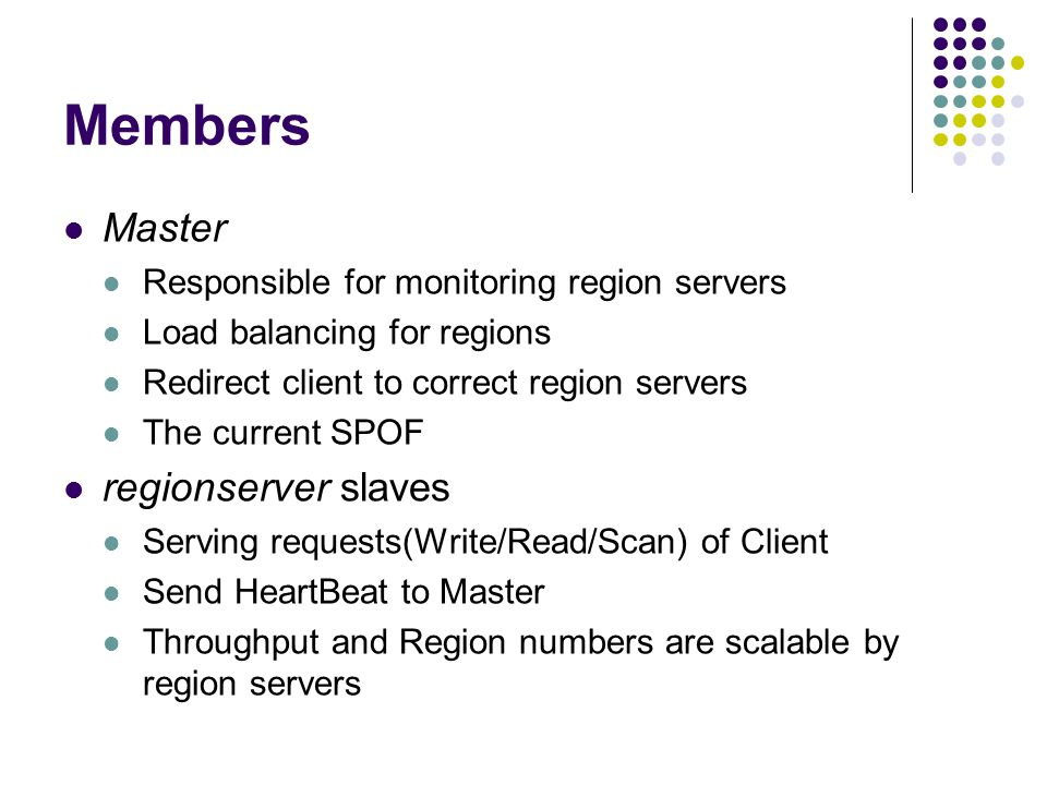 Members Master Responsible for monitoring region servers Load balancing for regions Redirect client to correct region servers The current SPOF regionserver slaves Serving requests(Write/Read/Scan) of Client Send HeartBeat to Master Throughput and Region numbers are scalable by region servers