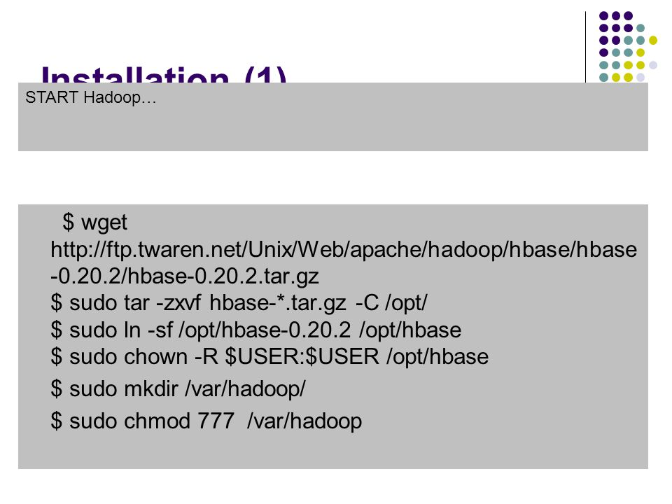 Installation (1) $ wget http://ftp.twaren.net/Unix/Web/apache/hadoop/hbase/hbase -0.20.2/hbase-0.20.2.tar.gz $ sudo tar -zxvf hbase-*.tar.gz -C /opt/