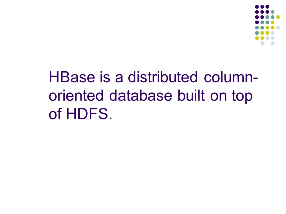 HBase is a distributed column- oriented database built on top of HDFS.