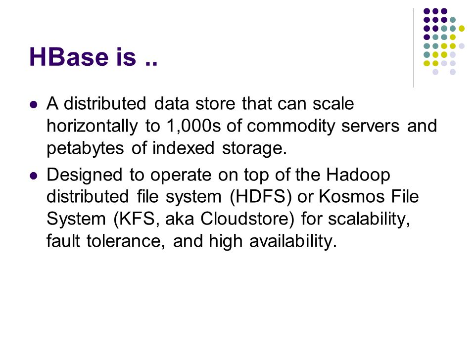 HBase is.. A distributed data store that can scale horizontally to 1,000s of commodity servers and petabytes of indexed storage. Designed to operate o