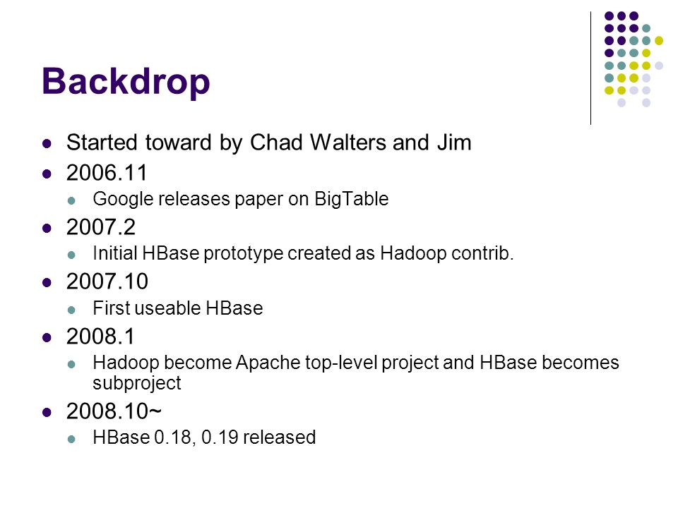 Backdrop Started toward by Chad Walters and Jim 2006.11 Google releases paper on BigTable 2007.2 Initial HBase prototype created as Hadoop contrib.