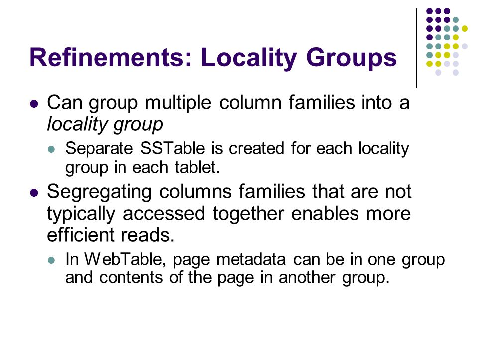 Refinements: Locality Groups Can group multiple column families into a locality group Separate SSTable is created for each locality group in each tablet.
