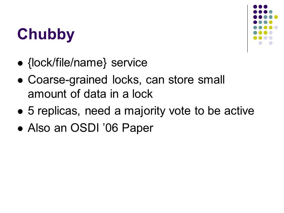 Chubby {lock/file/name} service Coarse-grained locks, can store small amount of data in a lock 5 replicas, need a majority vote to be active Also an OSDI '06 Paper