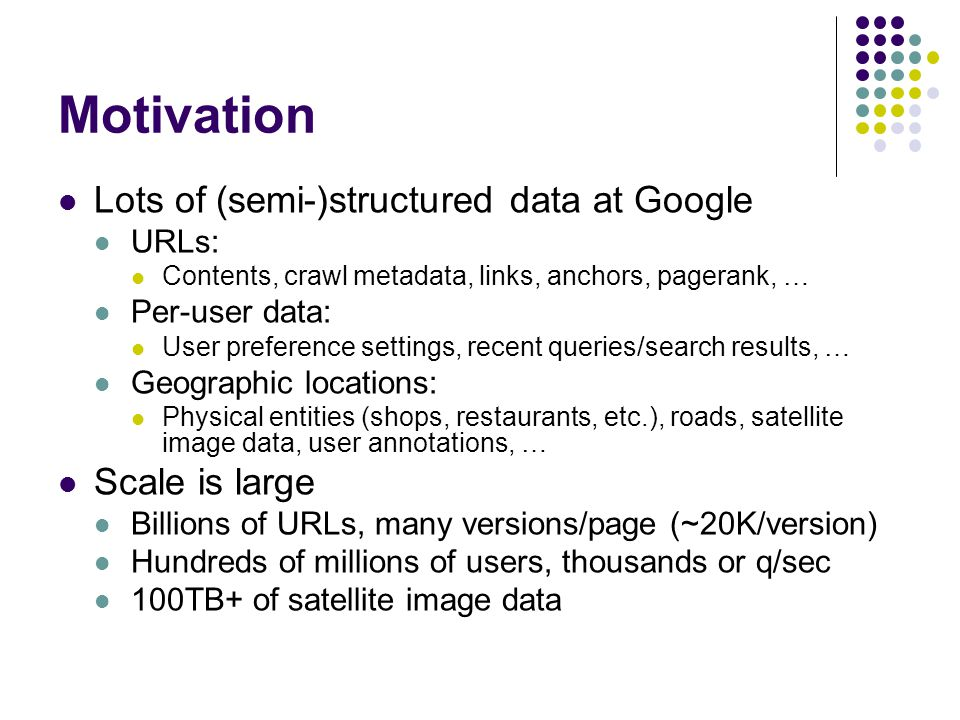 Motivation Lots of (semi-)structured data at Google URLs: Contents, crawl metadata, links, anchors, pagerank, … Per-user data: User preference settings, recent queries/search results, … Geographic locations: Physical entities (shops, restaurants, etc.), roads, satellite image data, user annotations, … Scale is large Billions of URLs, many versions/page (~20K/version) Hundreds of millions of users, thousands or q/sec 100TB+ of satellite image data