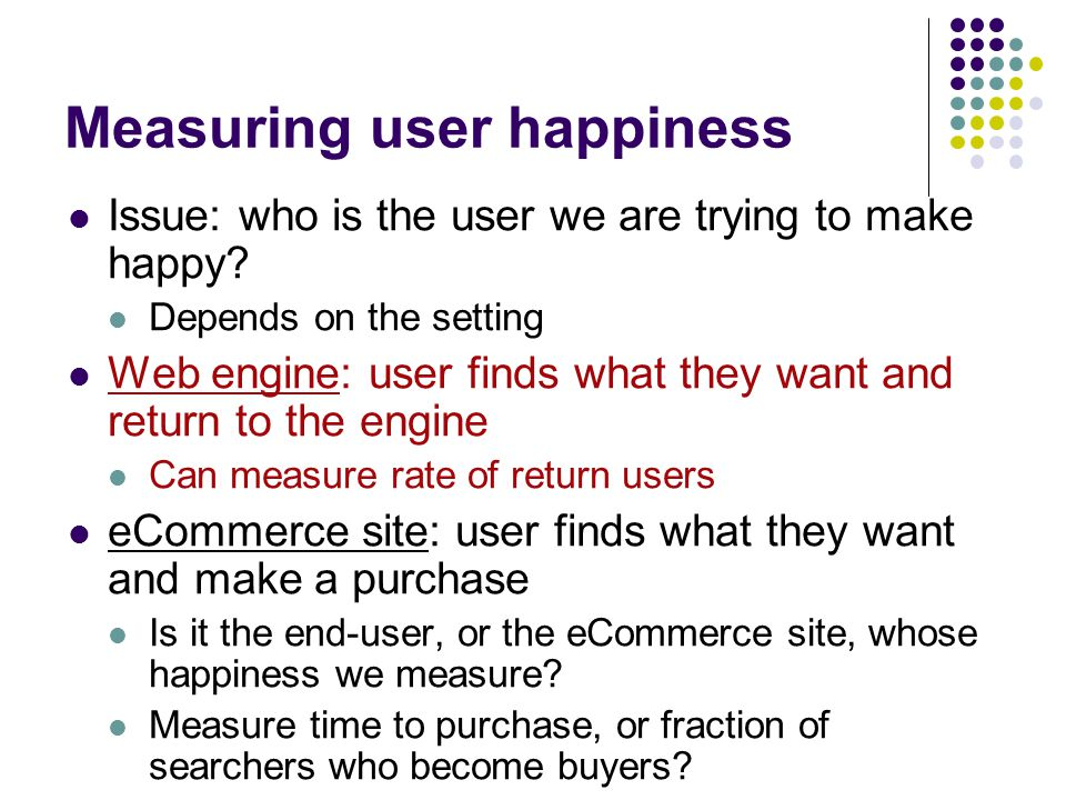 Measuring user happiness Issue: who is the user we are trying to make happy.