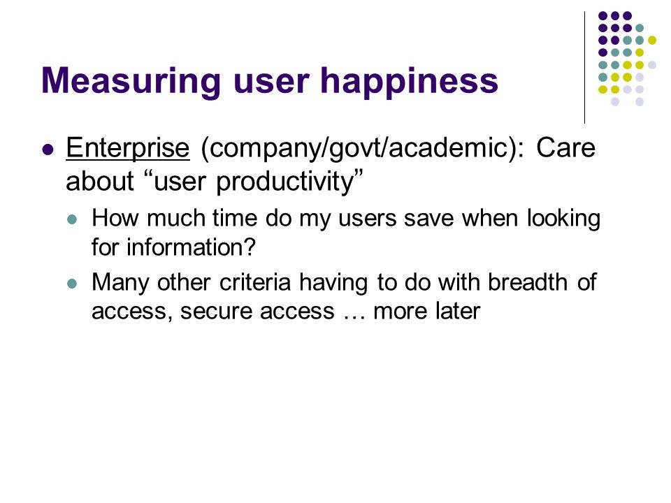Measuring user happiness Enterprise (company/govt/academic): Care about user productivity How much time do my users save when looking for information.