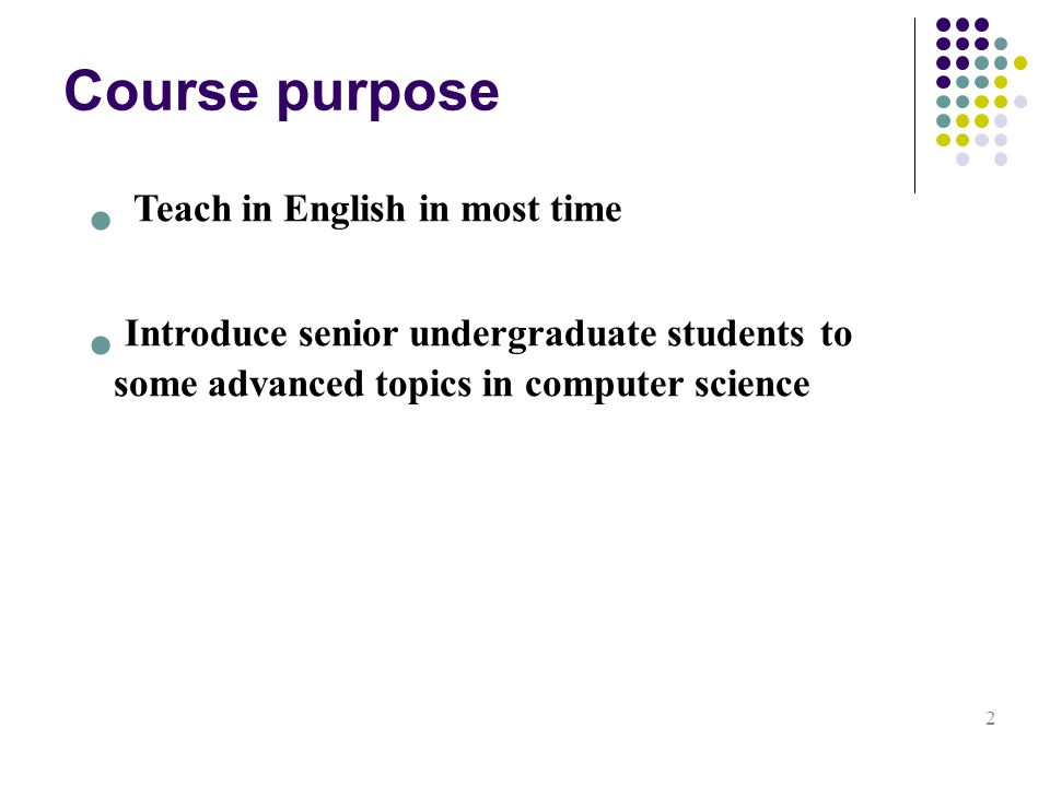Course purpose 2 Teach in English in most time Introduce senior undergraduate students to some advanced topics in computer science