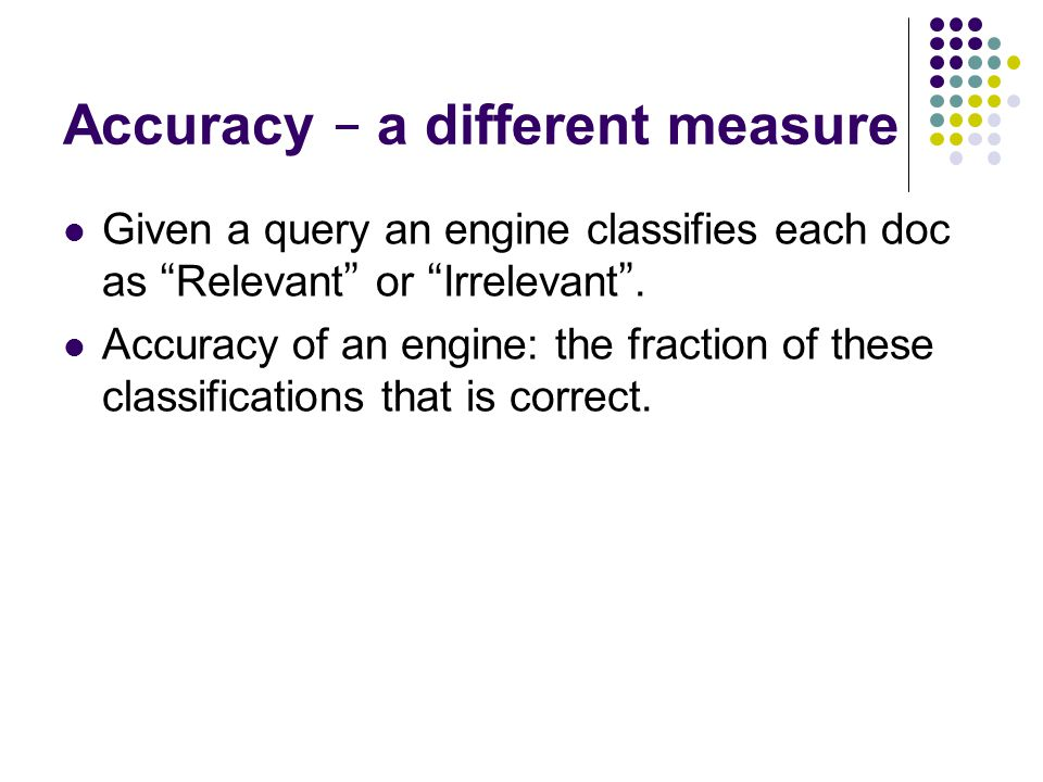 Accuracy – a different measure Given a query an engine classifies each doc as Relevant or Irrelevant .