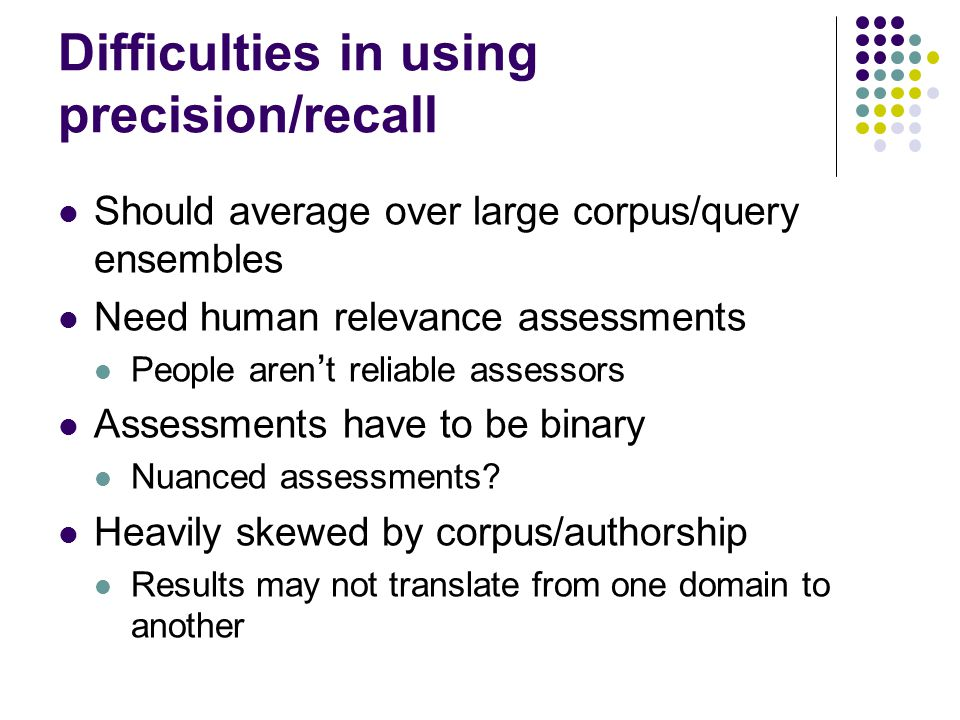 Difficulties in using precision/recall Should average over large corpus/query ensembles Need human relevance assessments People aren ' t reliable assessors Assessments have to be binary Nuanced assessments.