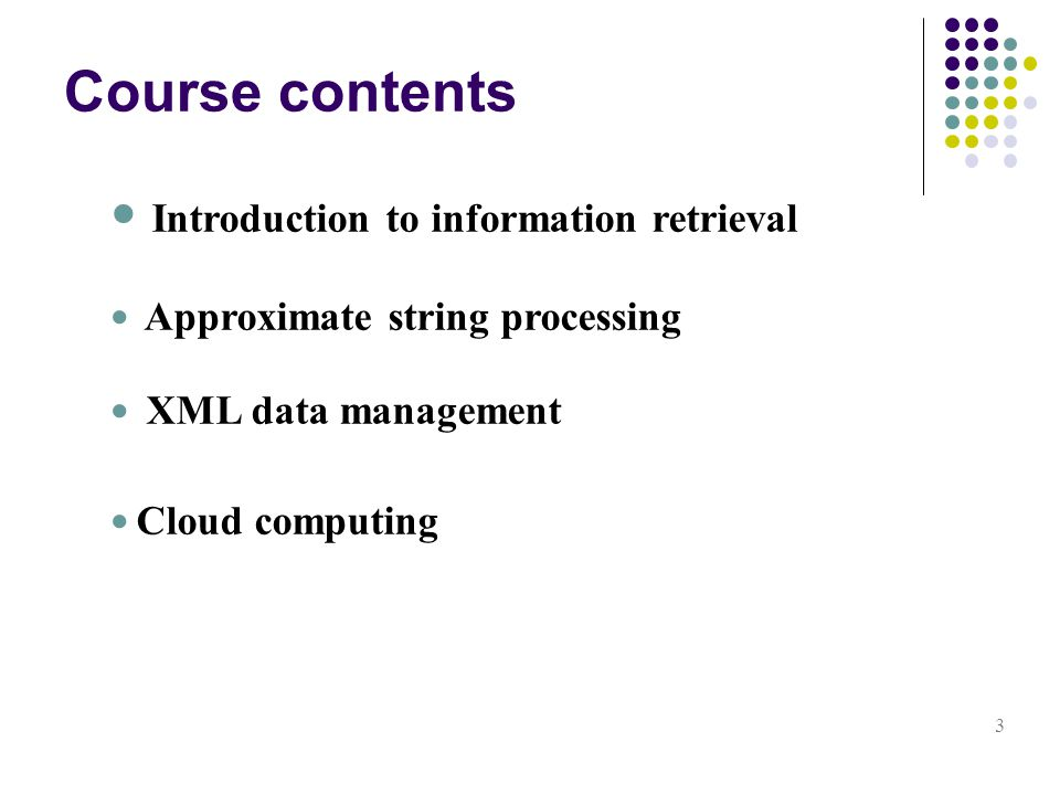 Course contents 3 Introduction to information retrieval Approximate string processing XML data management Cloud computing