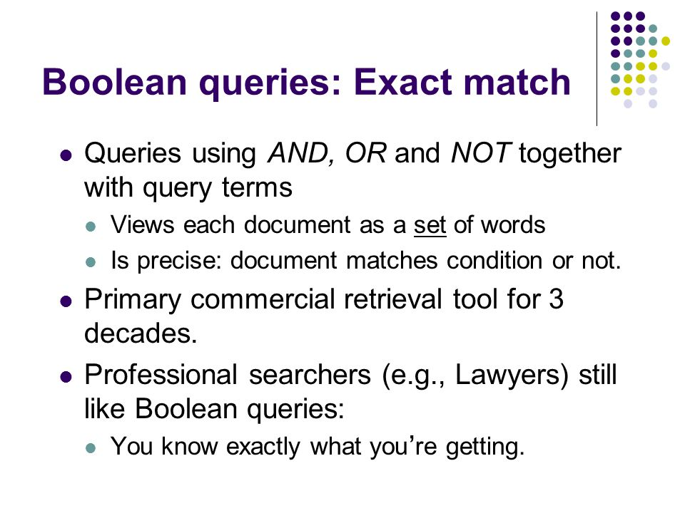 Boolean queries: Exact match Queries using AND, OR and NOT together with query terms Views each document as a set of words Is precise: document matches condition or not.