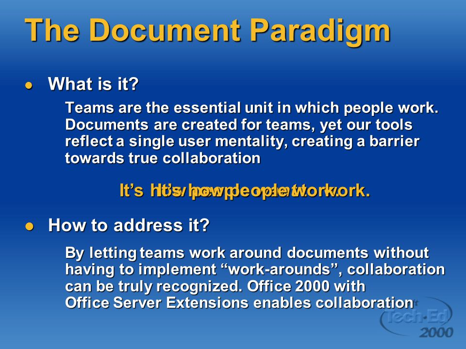 The Document Paradigm What is it? What is it? Teams are the essential unit in which people work. Documents are created for teams, yet our tools reflec