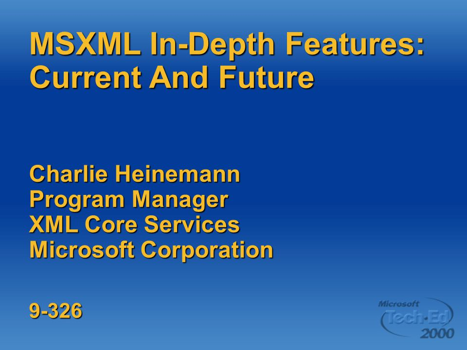 MSXML In-Depth Features: Current And Future Charlie Heinemann Program Manager XML Core Services Microsoft Corporation 9-326
