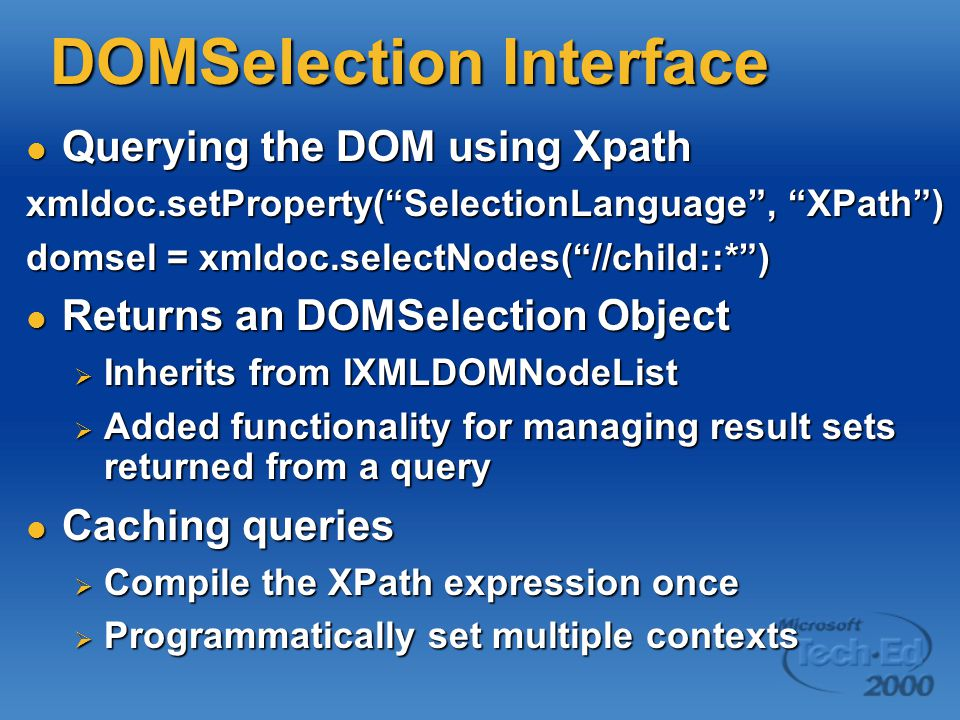 DOMSelection Interface Querying the DOM using Xpath Querying the DOM using Xpath xmldoc.setProperty( SelectionLanguage , XPath ) domsel = xmldoc.selectNodes( //child::* ) Returns an DOMSelection Object Returns an DOMSelection Object  Inherits from IXMLDOMNodeList  Added functionality for managing result sets returned from a query Caching queries Caching queries  Compile the XPath expression once  Programmatically set multiple contexts