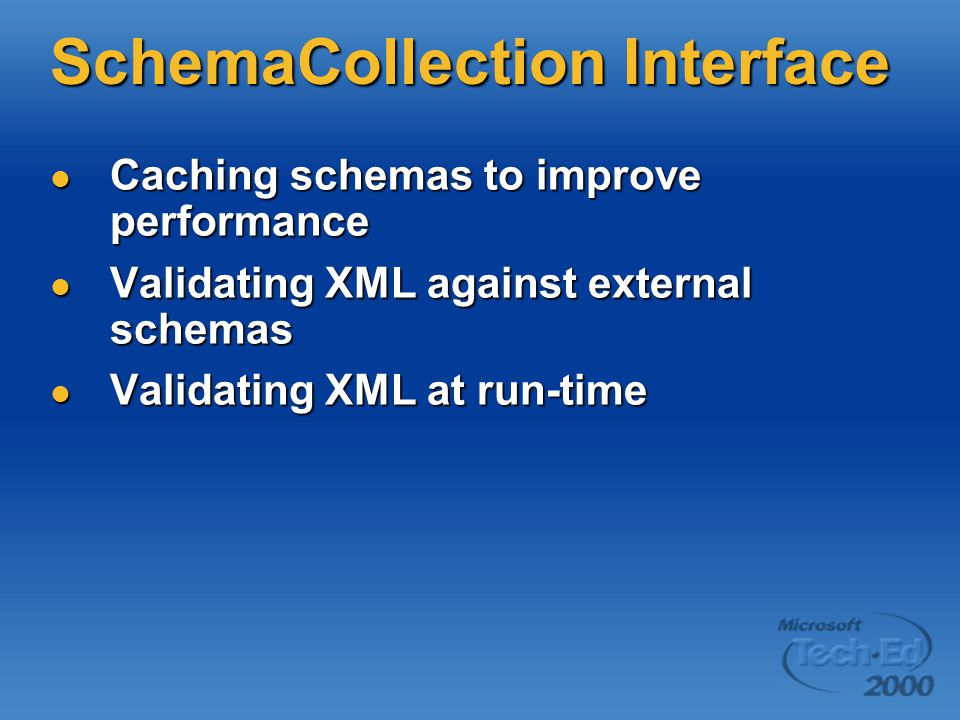 SchemaCollection Interface Caching schemas to improve performance Caching schemas to improve performance Validating XML against external schemas Validating XML against external schemas Validating XML at run-time Validating XML at run-time