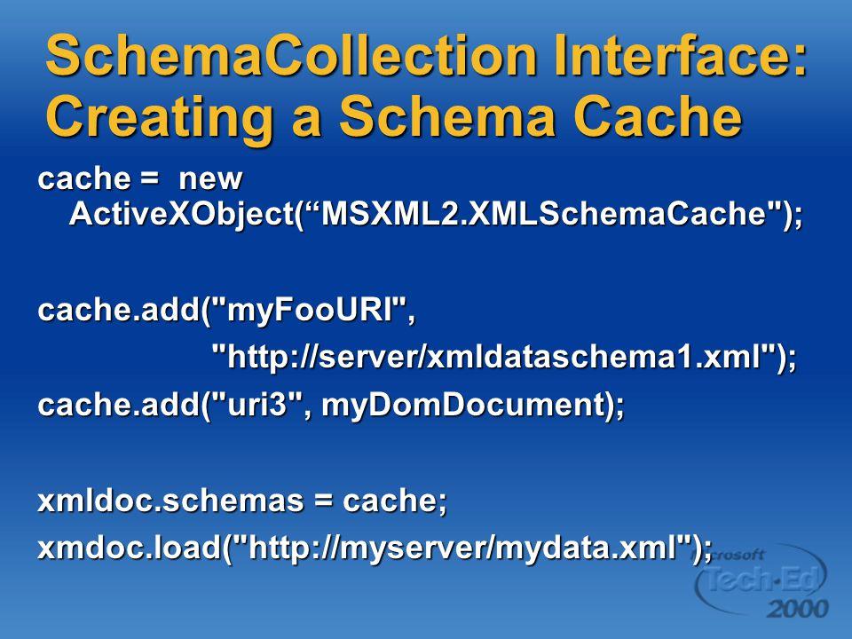 SchemaCollection Interface: Creating a Schema Cache cache = new ActiveXObject( MSXML2.XMLSchemaCache ); cache.add( myFooURI , http://server/xmldataschema1.xml ); http://server/xmldataschema1.xml ); cache.add( uri3 , myDomDocument); xmldoc.schemas = cache; xmdoc.load( http://myserver/mydata.xml );