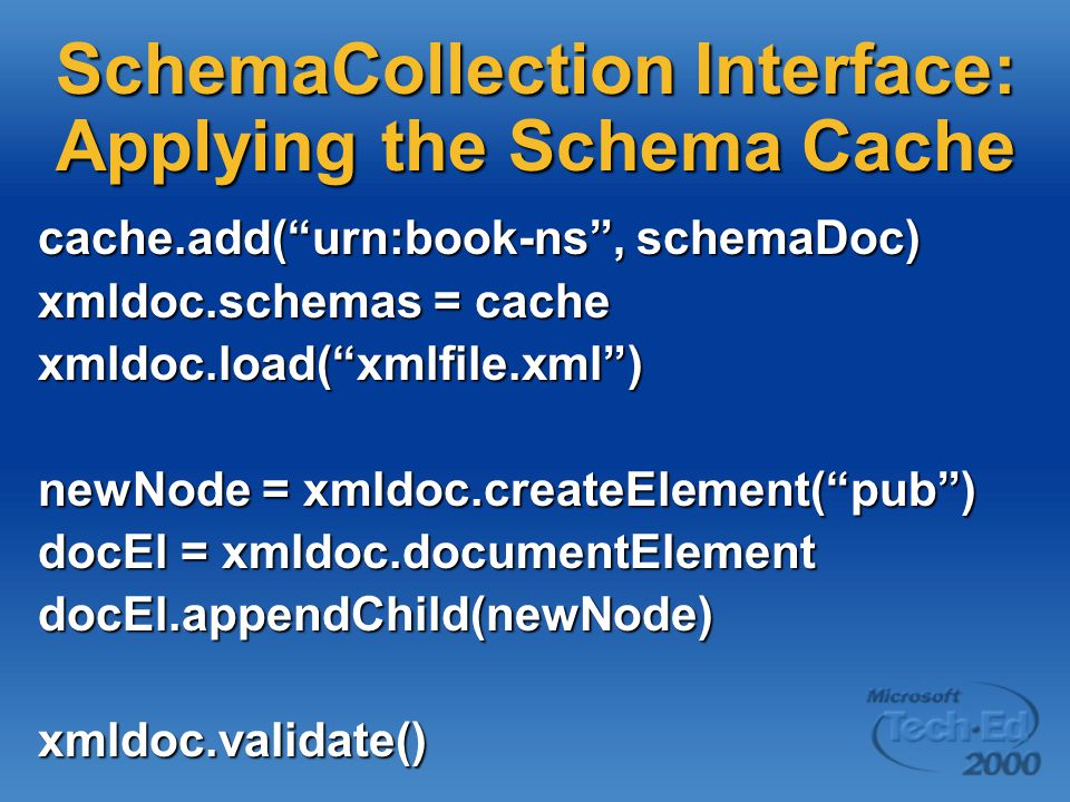 SchemaCollection Interface: Applying the Schema Cache cache.add( urn:book-ns , schemaDoc) xmldoc.schemas = cache xmldoc.load( xmlfile.xml ) newNode = xmldoc.createElement( pub ) docEl = xmldoc.documentElement docEl.appendChild(newNode)xmldoc.validate()