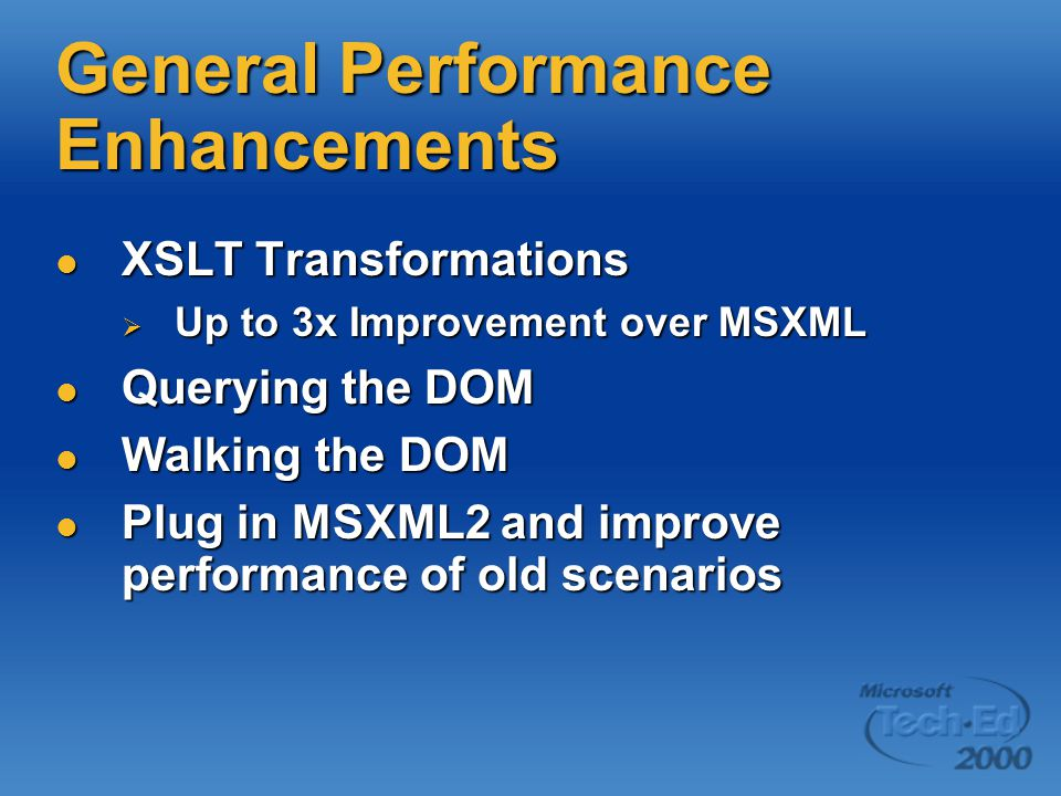 General Performance Enhancements XSLT Transformations XSLT Transformations  Up to 3x Improvement over MSXML Querying the DOM Querying the DOM Walking the DOM Walking the DOM Plug in MSXML2 and improve performance of old scenarios Plug in MSXML2 and improve performance of old scenarios
