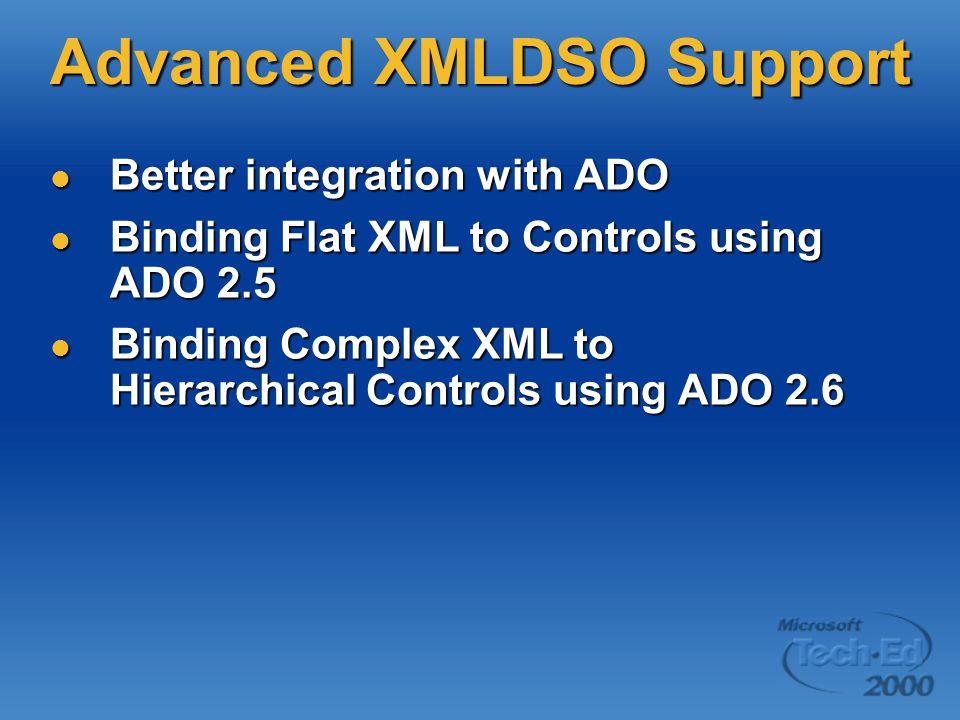 Advanced XMLDSO Support Better integration with ADO Better integration with ADO Binding Flat XML to Controls using ADO 2.5 Binding Flat XML to Controls using ADO 2.5 Binding Complex XML to Hierarchical Controls using ADO 2.6 Binding Complex XML to Hierarchical Controls using ADO 2.6