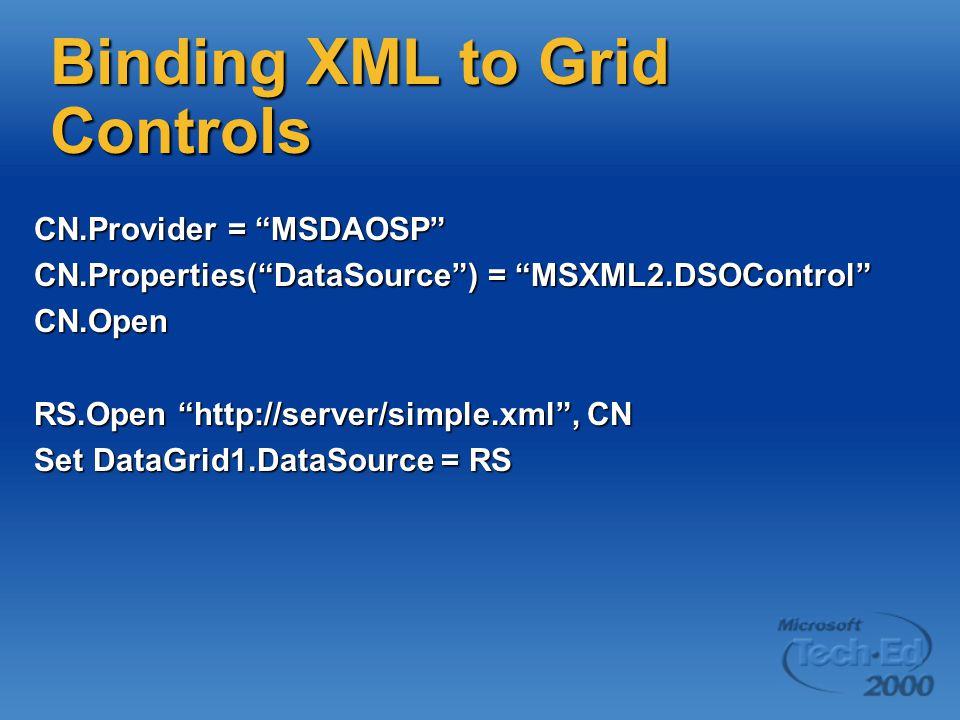 Binding XML to Grid Controls CN.Provider = MSDAOSP CN.Properties( DataSource ) = MSXML2.DSOControl CN.Open RS.Open http://server/simple.xml , CN Set DataGrid1.DataSource = RS