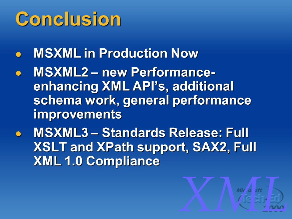 XML Conclusion MSXML in Production Now MSXML in Production Now MSXML2 – new Performance- enhancing XML API's, additional schema work, general performance improvements MSXML2 – new Performance- enhancing XML API's, additional schema work, general performance improvements MSXML3 – Standards Release: Full XSLT and XPath support, SAX2, Full XML 1.0 Compliance MSXML3 – Standards Release: Full XSLT and XPath support, SAX2, Full XML 1.0 Compliance
