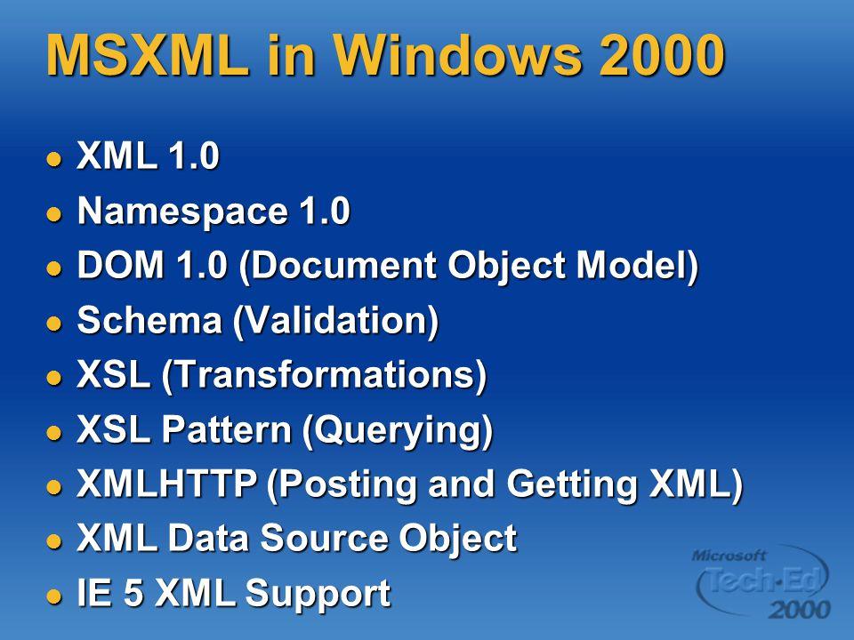 MSXML in Windows 2000 XML 1.0 XML 1.0 Namespace 1.0 Namespace 1.0 DOM 1.0 (Document Object Model) DOM 1.0 (Document Object Model) Schema (Validation) Schema (Validation) XSL (Transformations) XSL (Transformations) XSL Pattern (Querying) XSL Pattern (Querying) XMLHTTP (Posting and Getting XML) XMLHTTP (Posting and Getting XML) XML Data Source Object XML Data Source Object IE 5 XML Support IE 5 XML Support