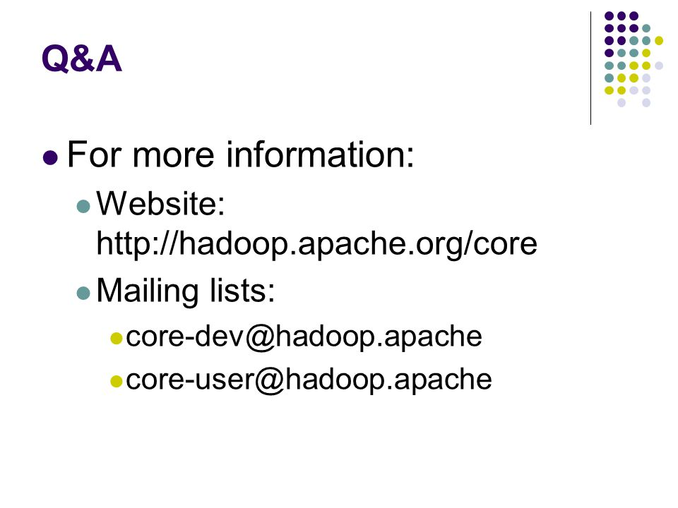 Q&A For more information: Website: http://hadoop.apache.org/core Mailing lists: core-dev@hadoop.apache core-user@hadoop.apache