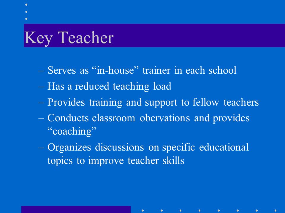 "Key Teacher –Serves as ""in-house"" trainer in each school –Has a reduced teaching load –Provides training and support to fellow teachers –Conducts clas"