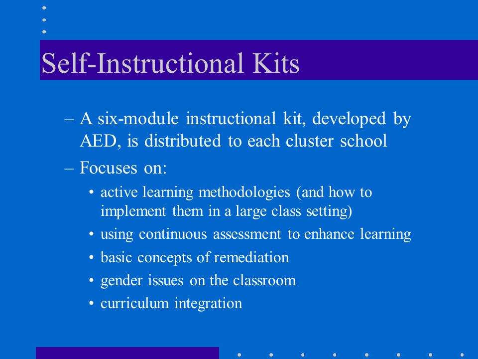 Self-Instructional Kits –A six-module instructional kit, developed by AED, is distributed to each cluster school –Focuses on: active learning methodol