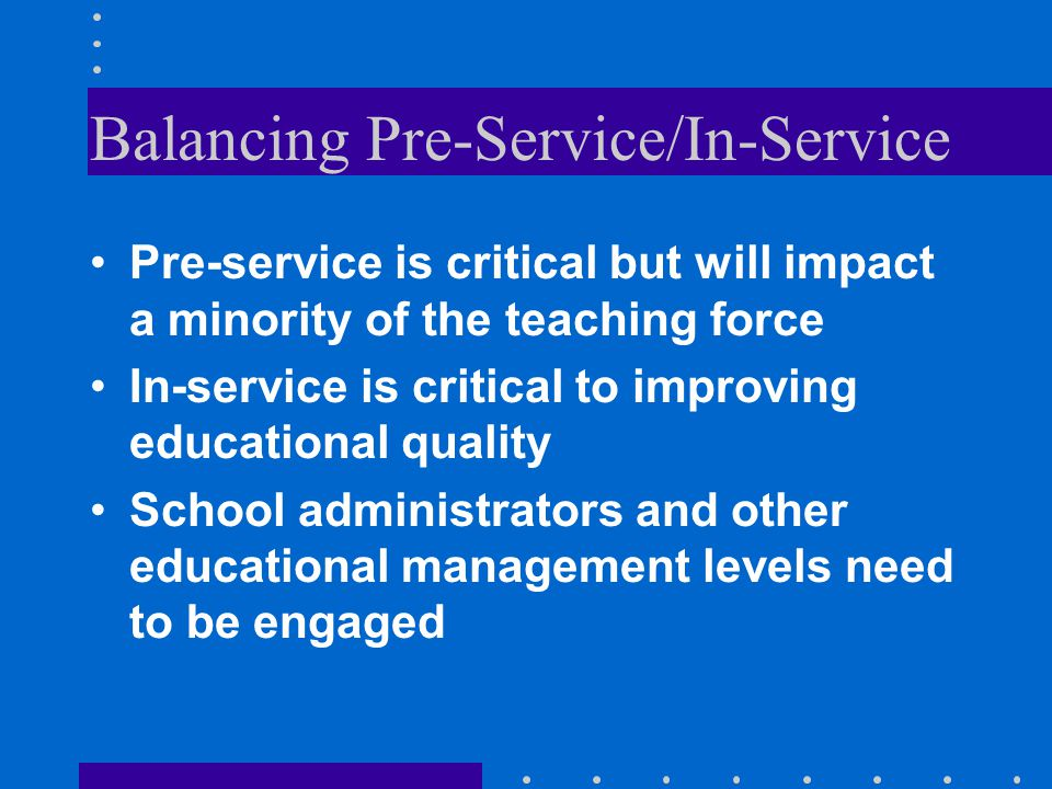 Balancing Pre-Service/In-Service Pre-service is critical but will impact a minority of the teaching force In-service is critical to improving educatio