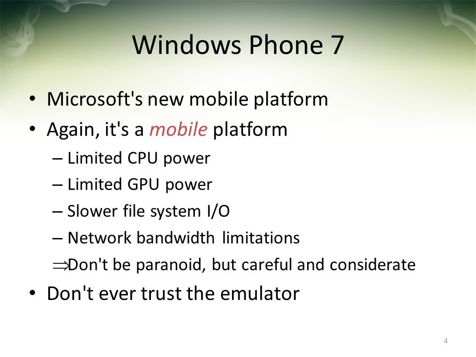 Windows Phone 7 Microsoft's new mobile platform Again, it's a mobile platform – Limited CPU power – Limited GPU power – Slower file system I/O – Netwo