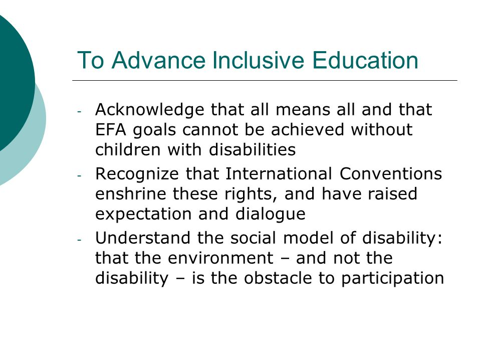 To Advance Inclusive Education - Acknowledge that all means all and that EFA goals cannot be achieved without children with disabilities - Recognize t