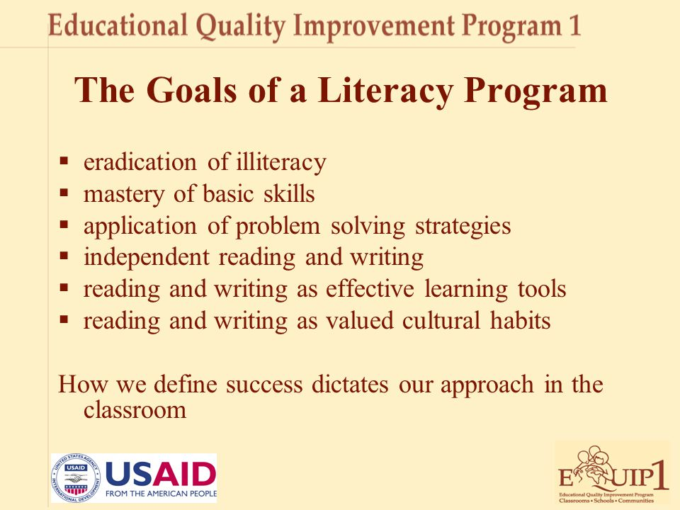 The Goals of a Literacy Program  eradication of illiteracy  mastery of basic skills  application of problem solving strategies  independent readin