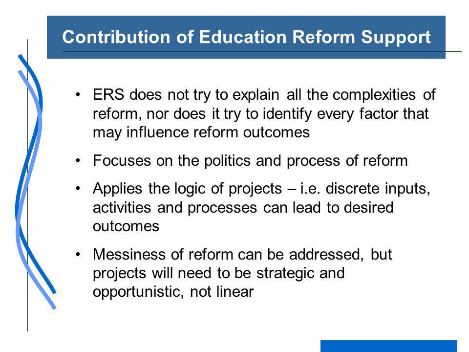 Contribution of Education Reform Support ERS does not try to explain all the complexities of reform, nor does it try to identify every factor that may influence reform outcomes Focuses on the politics and process of reform Applies the logic of projects – i.e.