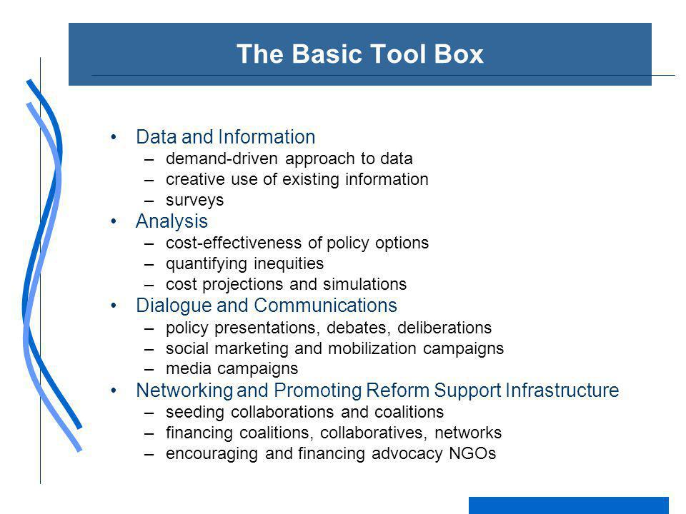 The Basic Tool Box Data and Information –demand-driven approach to data –creative use of existing information –surveys Analysis –cost-effectiveness of policy options –quantifying inequities –cost projections and simulations Dialogue and Communications –policy presentations, debates, deliberations –social marketing and mobilization campaigns –media campaigns Networking and Promoting Reform Support Infrastructure –seeding collaborations and coalitions –financing coalitions, collaboratives, networks –encouraging and financing advocacy NGOs