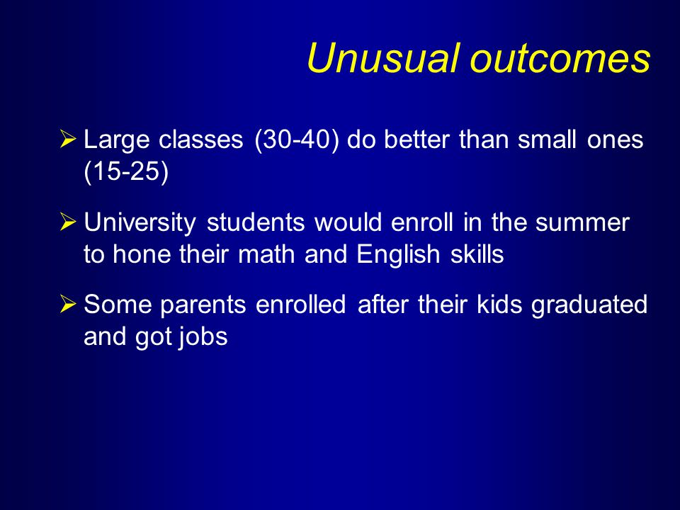 Unusual outcomes  Large classes (30-40) do better than small ones (15-25)  University students would enroll in the summer to hone their math and English skills  Some parents enrolled after their kids graduated and got jobs