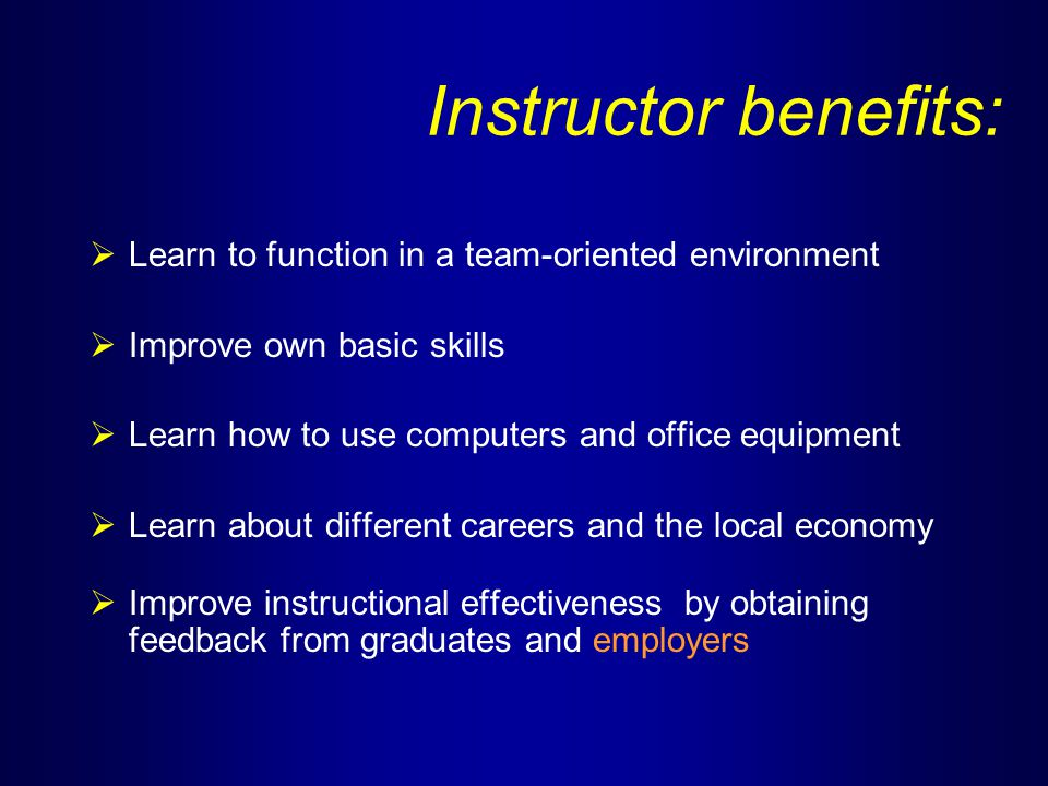 Instructor benefits:  Learn to function in a team-oriented environment  Improve own basic skills  Learn how to use computers and office equipment  Learn about different careers and the local economy  Improve instructional effectiveness by obtaining feedback from graduates and employers