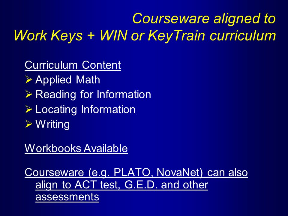 Courseware aligned to Work Keys + WIN or KeyTrain curriculum Curriculum Content  Applied Math  Reading for Information  Locating Information  Writing Workbooks Available Courseware (e.g.