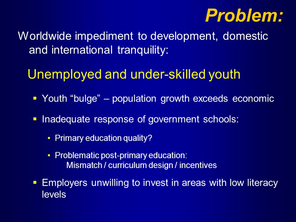 Problem: Worldwide impediment to development, domestic and international tranquility: Unemployed and under-skilled youth  Youth bulge – population growth exceeds economic  Inadequate response of government schools: Primary education quality.