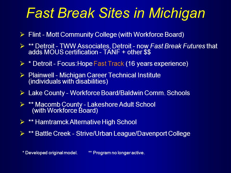Fast Break Sites in Michigan  Flint - Mott Community College (with Workforce Board)  ** Detroit - TWW Associates, Detroit - now Fast Break Futures that adds MOUS certification - TANF + other $$  * Detroit - Focus:Hope Fast Track (16 years experience)  Plainwell - Michigan Career Technical Institute (individuals with disabilities)  Lake County - Workforce Board/Baldwin Comm.