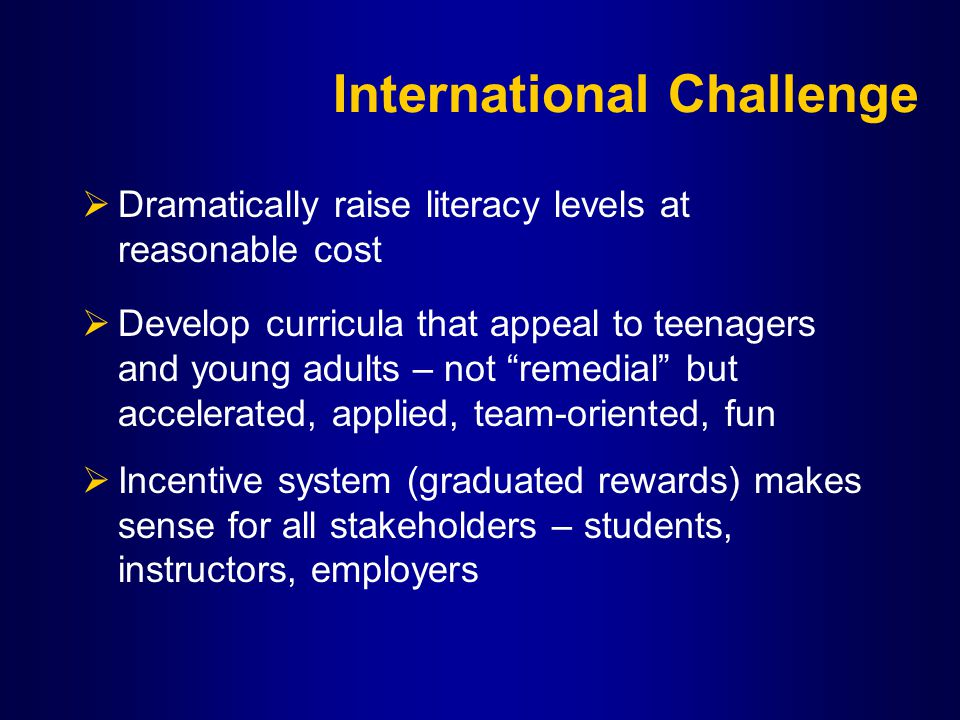 International Challenge  Dramatically raise literacy levels at reasonable cost  Develop curricula that appeal to teenagers and young adults – not remedial but accelerated, applied, team-oriented, fun  Incentive system (graduated rewards) makes sense for all stakeholders – students, instructors, employers