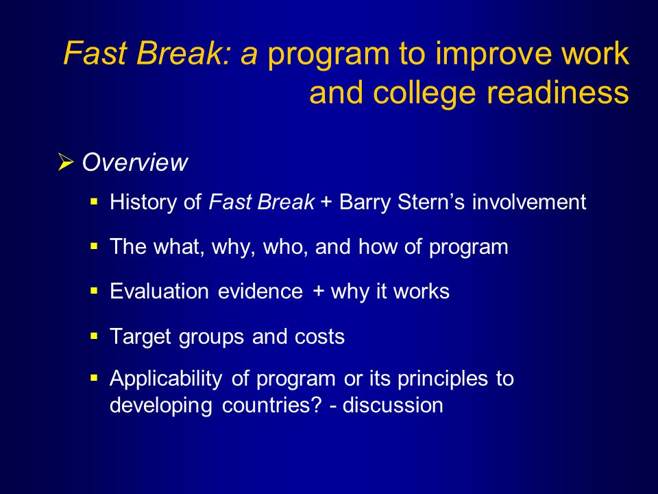 Fast Break: a program to improve work and college readiness  Overview  History of Fast Break + Barry Stern's involvement  The what, why, who, and how of program  Evaluation evidence + why it works  Target groups and costs  Applicability of program or its principles to developing countries.