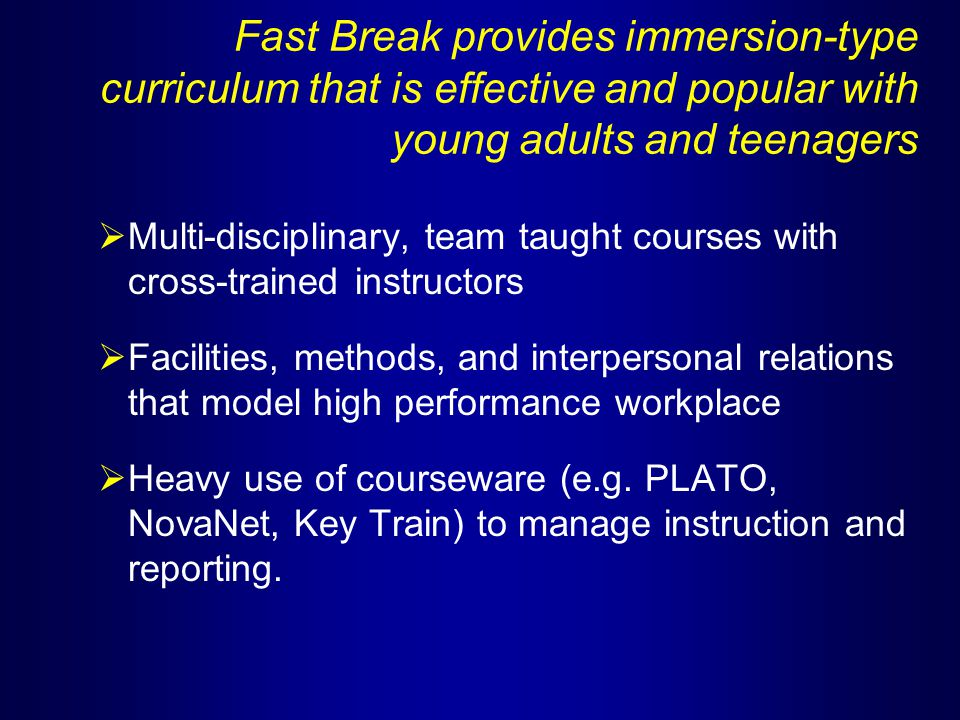 FAST BREAK CONTENT - 320 hours  Math (computer-assisted + small group)  Reading  Computer Applications - Word Processing - Spreadsheets - Databases - WINDOWS - Graphics Programs  Career & Employability Skills - Speaking, listening, bus.