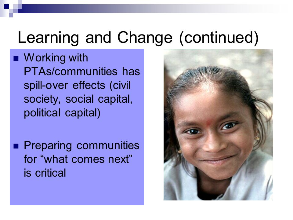 Learning and Change (continued) Working with PTAs/communities has spill-over effects (civil society, social capital, political capital) Preparing communities for what comes next is critical