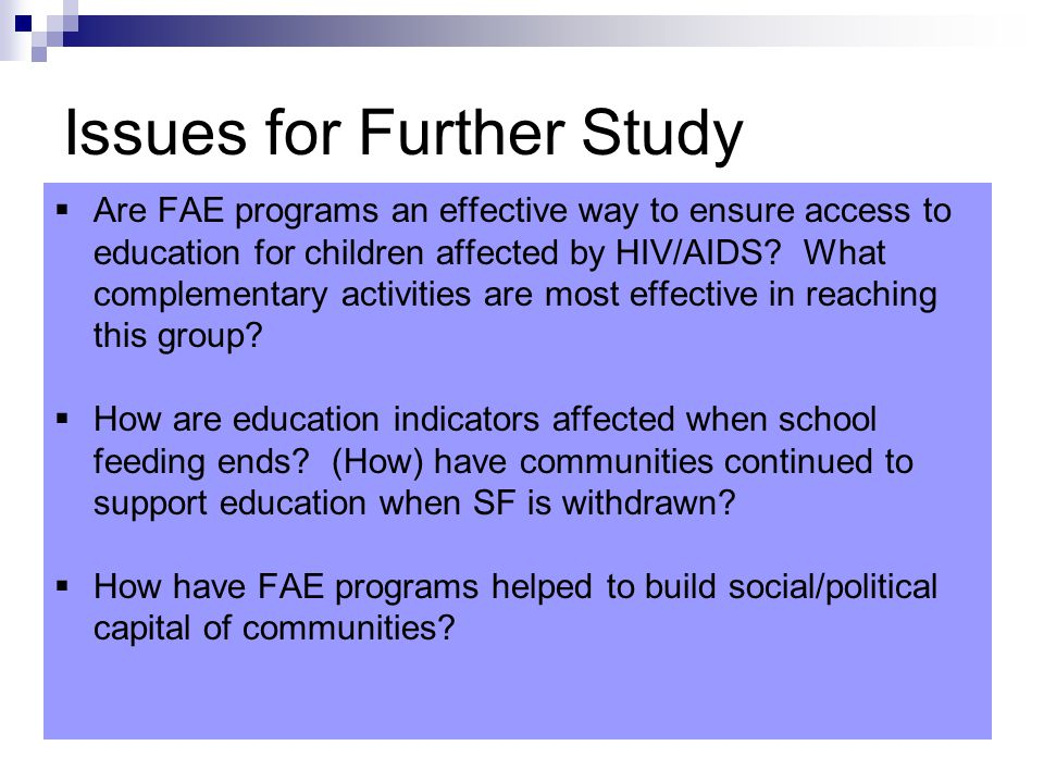 Issues for Further Study  Are FAE programs an effective way to ensure access to education for children affected by HIV/AIDS.
