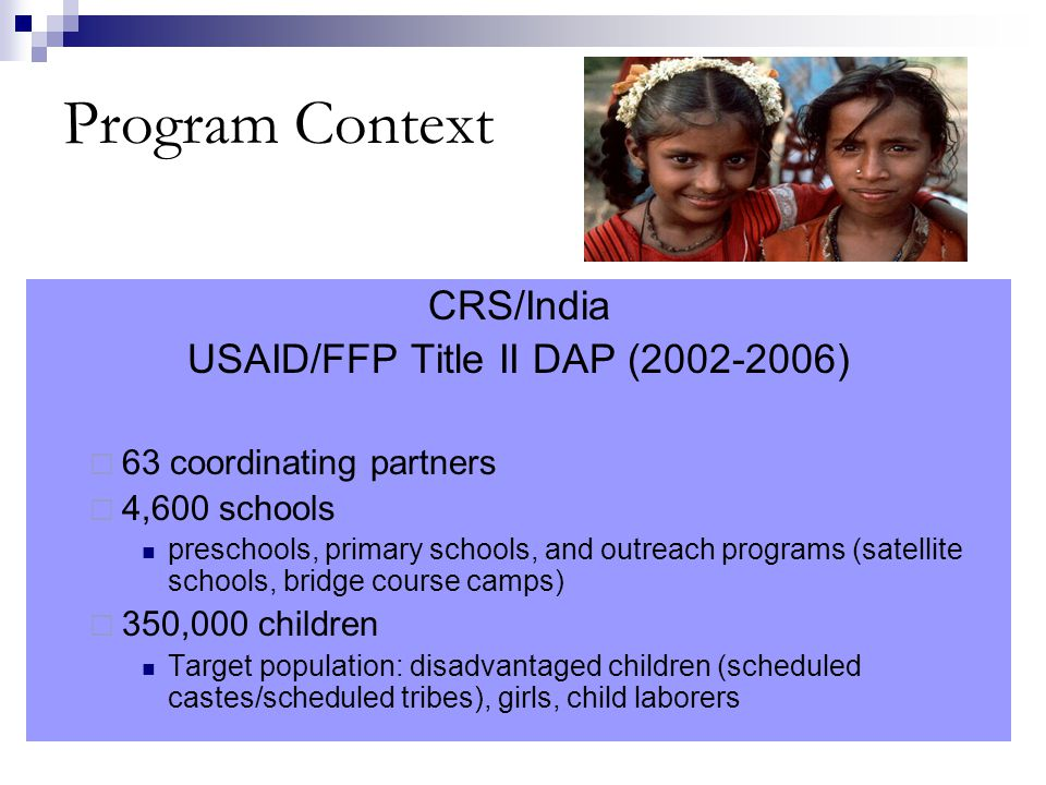 Program Context CRS/India USAID/FFP Title II DAP (2002-2006)  63 coordinating partners  4,600 schools preschools, primary schools, and outreach programs (satellite schools, bridge course camps)  350,000 children Target population: disadvantaged children (scheduled castes/scheduled tribes), girls, child laborers