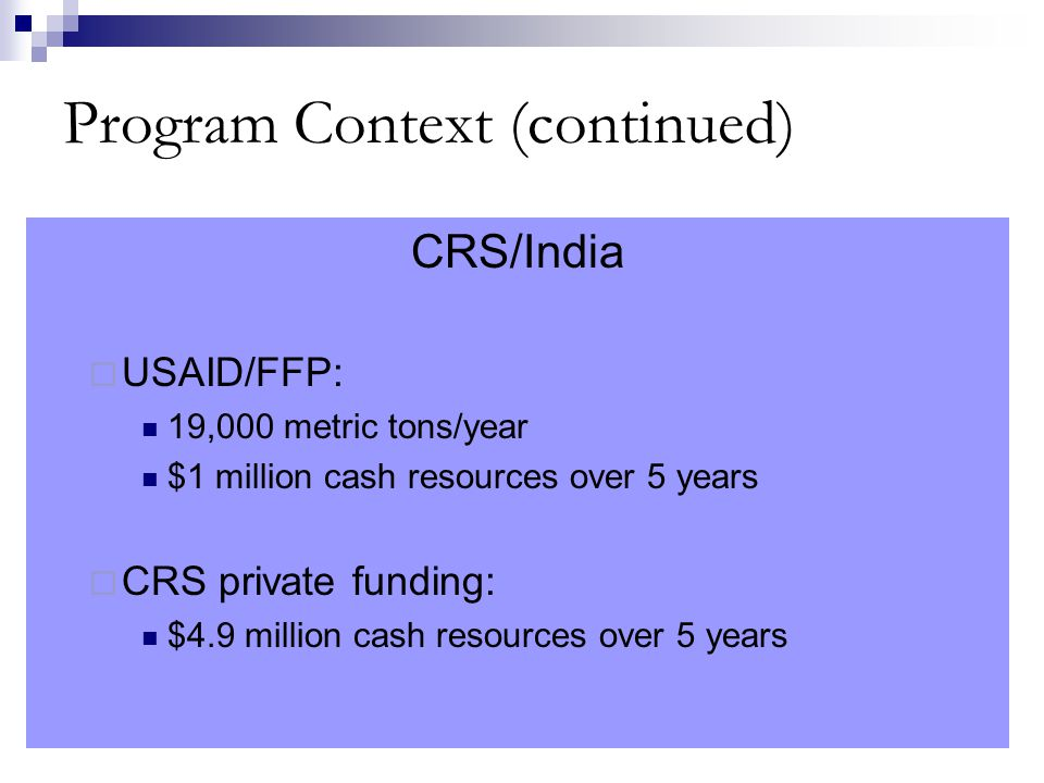 Program Context (continued) CRS/India  USAID/FFP: 19,000 metric tons/year $1 million cash resources over 5 years  CRS private funding: $4.9 million cash resources over 5 years