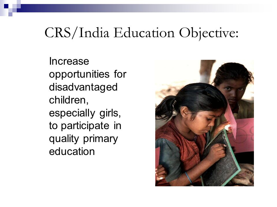 Increase opportunities for disadvantaged children, especially girls, to participate in quality primary education CRS/India Education Objective: